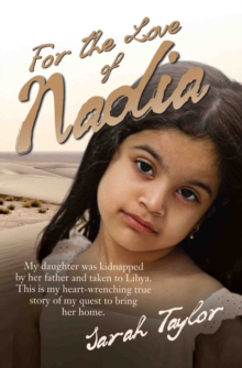 For the Love of Nadia : My Daughter Was Kidnapped by Her Father and Taken to Libya. This is My Heart-wrenching True Story of My Quest to Bring Her Home., Paperback / softback Book