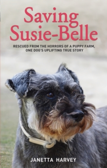 Saving Susie Belle : Rescued from the Horrors of a Puppy Farm, One Dog's Uplifting True Story, Hardback Book