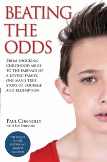 Beating the Odds : From Shocking Childhood Abuse to the Embrace of a Loving Family, One Man's True Story of Courage and Redemption, Paperback / softback Book