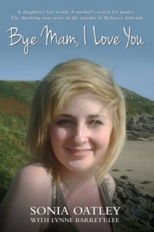 Bye Mam, I Love You : A Daughter's Last Words. A Mother's Search for Justice. The Shocking True Story of the Murder of Rebecca Aylward., Paperback / softback Book