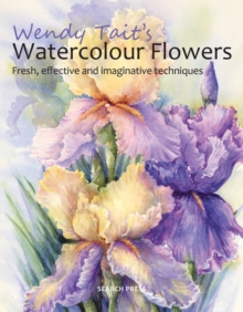 Wendy Tait's Watercolour Flowers : Fresh, Effective and Imaginative Techniques, Paperback Book