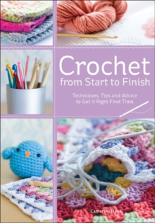 Crochet from Start to Finish : Techniques, Tips and Advice to Get it Right First Time, Paperback Book