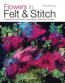 Flowers in Felt & Stitch : Creating Floral Artworks Using Fleece, Fibres and Threads, Paperback Book