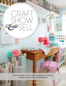 Craft, Show & Sell : How to Build Your Craft Business at Home, Online and in the Marketplace, Paperback Book