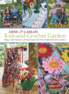 Knit-And-Crochet Garden : Bring a Little Outside in: 36 Projects Inspired by Flowers, Butterflies, Birds and Bees, Paperback Book