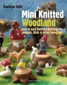 Mini Knitted Woodland : Cute & Easy Knitting Patterns for Animals, Birds and Other Forest Life, Paperback / softback Book
