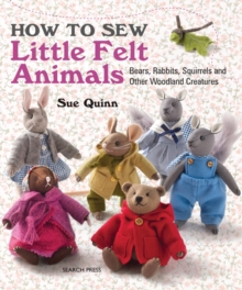 How to Sew Little Felt Animals : Bears, Rabbits, Squirrels and Other Woodland Creatures, Paperback Book