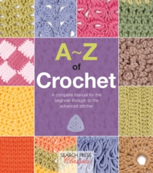 A-Z of Crochet : A Complete Manual for the Beginner Through to the Advanced Stitcher, Paperback Book