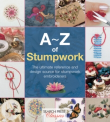 A-Z of Stumpwork : The Ultimate Reference and Design Source for Stumpwork Embroiderers, Paperback / softback Book