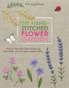 The Hand-Stitched Flower Garden : Over 45 Beautiful Floral Designs to Embroider, Plus 20 Great Project Ideas, Paperback Book