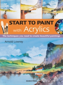 Start to Paint with Acrylics : The Techniques You Need to Create Beautiful Paintings, Paperback / softback Book