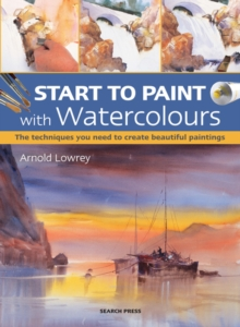 Start to Paint with Watercolours : The Techniques You Need to Create Beautiful Paintings, Paperback Book