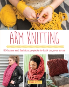 Arm Knitting : 30 Home and Fashion Projects to Knit on Your Arms, Paperback Book