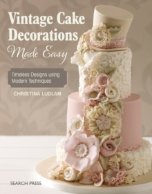 Vintage Cake Decorations Made Easy : Timeless Designs Using Modern Techniques, Paperback / softback Book