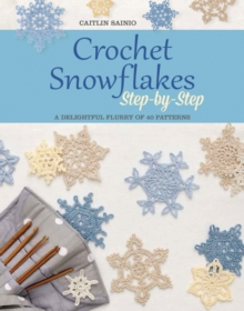 Crochet Snowflakes Step-by-Step : A Delightful Flurry of 40 Patterns, Paperback Book