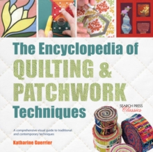 The Encyclopedia of Quilting & Patchwork Techniques : A Comprehensive Visual Guide to Traditional and Contemporary Techniques, Paperback Book