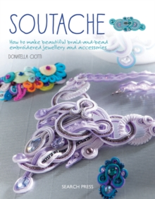 Soutache : How to Make Beautiful Braid-and-Bead Embroidered Jewellery and Accessories, Paperback Book