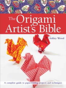 Origami Artist's Bible : A Complete Guide to Paper-Folding Projects and Techniques, Paperback Book