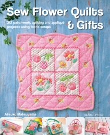 Sew Flower Quilts & Gifts : 30 Patchwork, Quilting and Applique Projects Using Fabric Scraps, Paperback Book