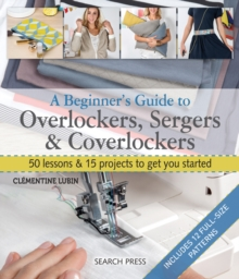 A Beginner's Guide to Overlockers, Sergers & Coverlockers : 50 Lessons & 15 Projects to Get You Started, Paperback / softback Book