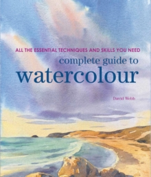 Complete Guide to Watercolour : All the Essential Techniques and Skills You Need, Paperback / softback Book