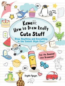 Kawaii: How to Draw Really Cute Stuff : Draw Anything and Everything in the Cutest Style Ever!, Paperback Book