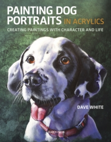 Painting Dog Portraits in Acrylics : Creating Paintings with Character and Life, Paperback / softback Book