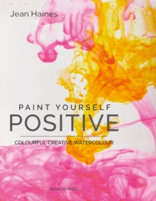 Paint Yourself Positive : Colourful Creative Watercolour, Paperback / softback Book