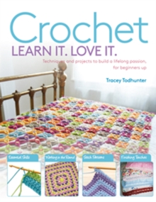 Crochet Learn It. Love It. : Techniques and Projects to Build a Lifelong Passion, for Beginners Up