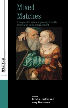 Mixed Matches : Transgressive Unions in Germany from the Reformation to the Enlightenment, Hardback Book