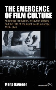 The Emergence of Film Culture : Knowledge Production, Institution Building, and the Fate of the Avant-Garde in Europe, 1919-1945, Hardback Book
