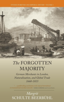 The Forgotten Majority : German Merchants in London, Naturalization, and Global Trade 1660-1815, Hardback Book