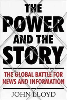 The Power and the Story : The Global Battle for News and Information, Hardback Book