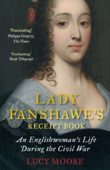 Lady Fanshawe's Receipt Book : An Englishwoman's Life During the Civil War, Paperback / softback Book