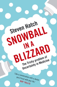 Snowball in a Blizzard : The Tricky Problem of Uncertainty in Medicine, Paperback / softback Book