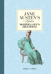 Jane Austen's Guide to Modern Life's Dilemmas : Answers to Your Most Burning Questions about Life, Love, Happiness (and What to Wear), Paperback / softback Book