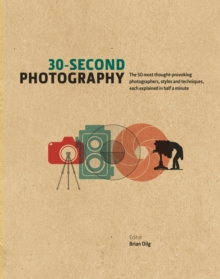 30-Second Photography : The 50 Most Thought-Provoking Photographers, Styles and Techniques, Each Explained in Half a Minute, Hardback Book