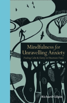 Mindfulness for Unravelling Anxiety : Finding Calm & Clarity in Uncertain Times, Hardback Book