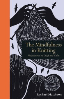 The Mindfulness in Knitting : Meditations on Craft and Calm, Hardback Book
