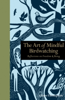 The Art of Mindful Birdwatching : Reflections on Freedom & Being, Hardback Book