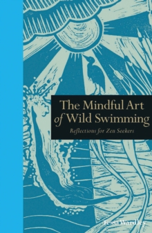 The Mindful Art of Wild Swimming : Reflections for Zen Seekers, Hardback Book