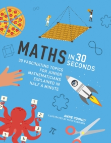 Maths in 30 Seconds : 30 fascinating topics for junior mathematicians explained in half a minute, Paperback / softback Book