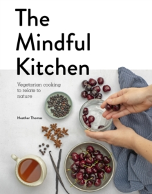 The Mindful Kitchen : Vegetarian Cooking to Relate to Nature, Hardback Book