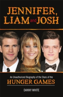 Jennifer, Liam and Josh : An Unauthorized Biography of the Stars of The Hunger Games, Hardback Book