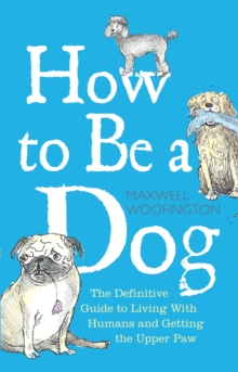 How to Be a Dog : Maxwell Woofington's Guide to Living with Humans and Getting the Upper Paw, Hardback Book