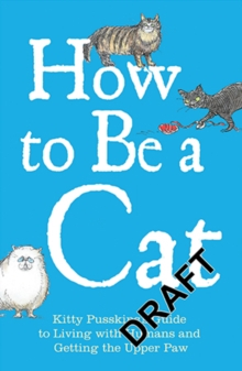 How to Be a Cat : Kitty Pusskin's Guide to Living with Humans and Getting the Upper Paw, Hardback Book