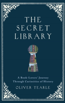 The Secret Library : A Book-Lovers' Journey Through Curiosities of History, Hardback Book