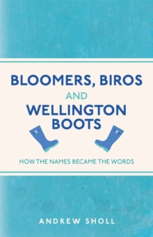 Bloomers, Biros and Wellington Boots : How the Names Became the Words, Paperback / softback Book