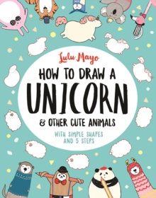How to Draw a Unicorn and Other Cute Animals : With simple shapes and 5 steps, Paperback / softback Book