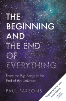 The Beginning and the End of Everything : From the Big Bang to the End of the Universe, Hardback Book